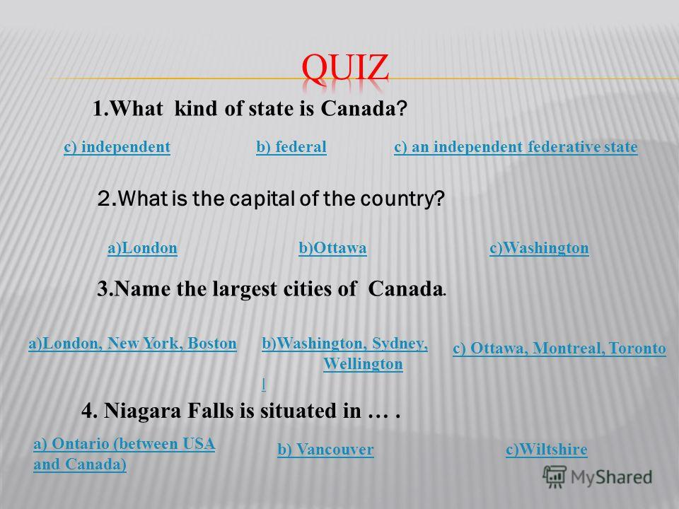 1. What kind of state is Canada ? c) an independent federative stateb) federalc) independent 2. What is the capital of the country? a)London, New York, Boston c)Washington 3. Name the largest cities of Canada. 4. Niagara Falls is situated in …. a)Lon