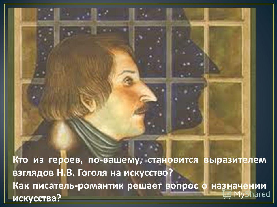 Кто из героев, по - вашему, становится выразителем взглядов Н. В. Гоголя на искусство ? Как писатель - романтик решает вопрос о назначении искусства ?