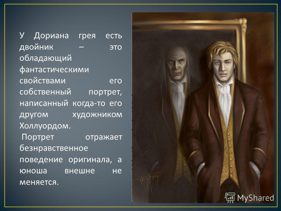 У Дориана грея есть двойник – это обладающий фантастическими свойствами его собственный портрет, написанный когда - то его другом художником Холлуордом. Портрет отражает безнравственное поведение оригинала, а юноша внешне не меняется.