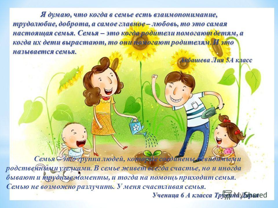 Я думаю, что когда в семье есть взаимопонимание, трудолюбие, доброта, а самое главное – любовь, то это самая настоящая семья. Семья – это когда родители помогают детям, а когда их дети вырастают, то они помогают родителям. И это называется семья. Акб