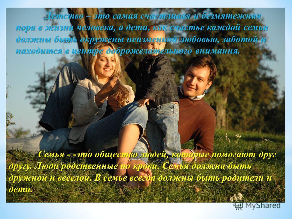 Детство – это самая счастливая и безмятежная пора в жизни человека, а дети, как счастье каждой семьи должны быть окружены неизменной любовью, заботой и находится в центре доброжелательного внимания. Семья - -это общество людей, которые помогают друг