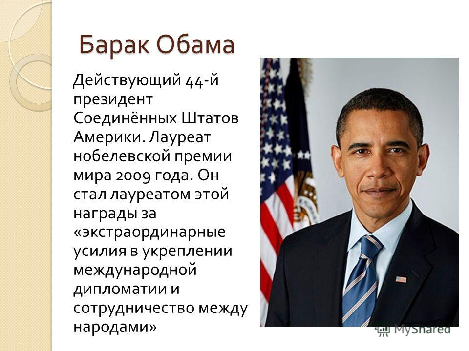 Барак Обама Действующий 44- й президент Соединённых Штатов Америки. Лауреат нобелевской премии мира 2009 года. Он стал лауреатом этой награды за « экстраординарные усилия в укреплении международной дипломатии и сотрудничество между народами »
