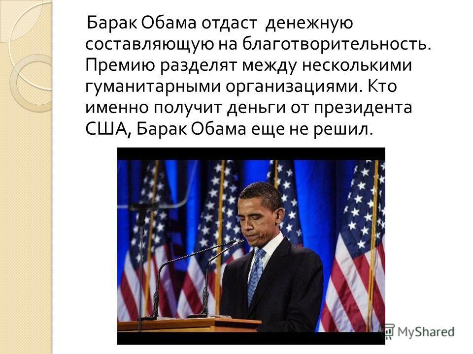 Барак Обама отдаст денежную составляющую на благотворительность. Премию разделят между несколькими гуманитарными организациями. Кто именно получит деньги от президента США, Барак Обама еще не решил.