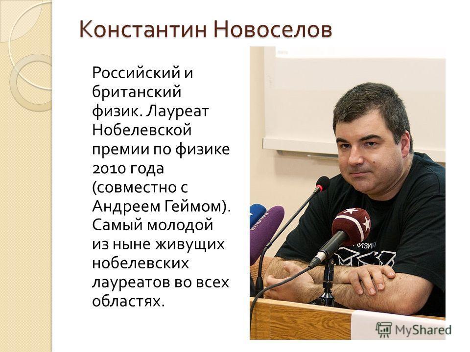 Константин Новоселов Российский и британский физик. Лауреат Нобелевской премии по физике 2010 года ( совместно с Андреем Геймом ). Самый молодой из ныне живущих нобелевских лауреатов во всех областях.