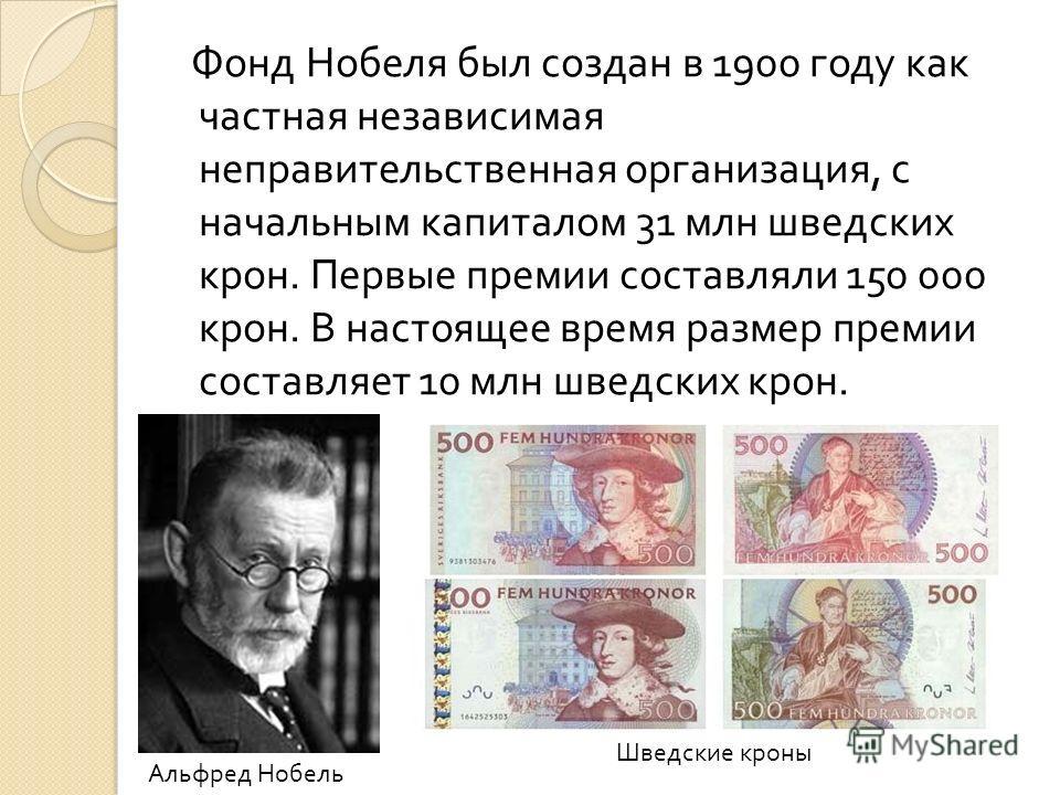 Фонд Нобеля был создан в 1900 году как частная независимая неправительственная организация, с начальным капиталом 31 млн шведских крон. Первые премии составляли 150 000 крон. В настоящее время размер премии составляет 10 млн шведских крон. Шведские к