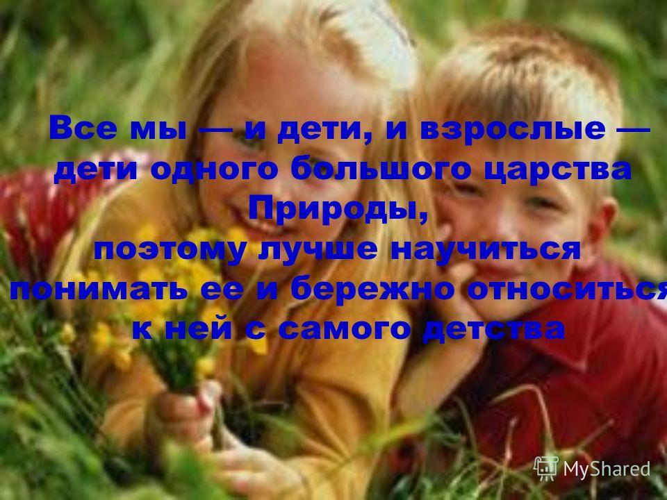 Все мы и дети, и взрослые дети одного большого царства Природы, поэтому лучше научиться понимать ее и бережно относиться к ней с самого детства