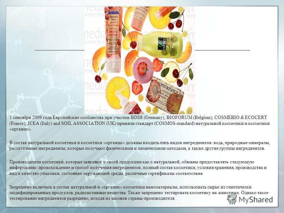 1 сентября 2009 года Европейские сообщества при участии BDIH (Germany), BIOFORUM (Belgium), COSMEBIO & ECOCERT (France), ICEA (Italy) and SOIL ASSOCIATION (UK) приняли стандарт (COSMOS-standard) натуральной косметики и косметики «органик». В состав н