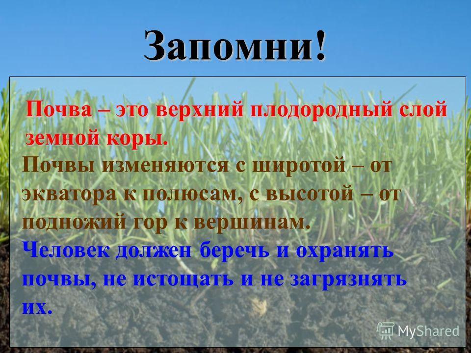 Запомни! Почва – это верхний плодородный слой земной коры. Почвы изменяются с широтой – от экватора к полюсам, с высотой – от подножий гор к вершинам. Человек должен беречь и охранять почвы, не истощать и не загрязнять их.