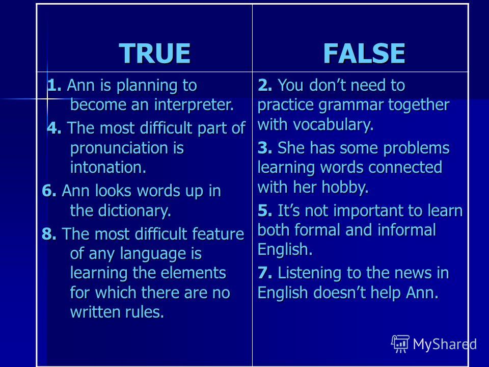 TRUE TRUE FALSE FALSE 1. Ann is planning to become an interpreter. 1. Ann is planning to become an interpreter. 4. The most difficult part of pronunciation is intonation. 4. The most difficult part of pronunciation is intonation. 6. Ann looks words u