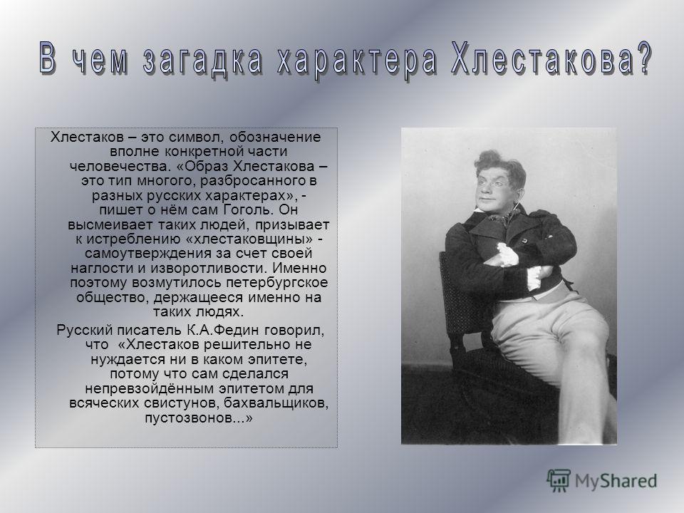 Хлестаков – это символ, обозначение вполне конкретной части человечества. «Образ Хлестакова – это тип многого, разбросанного в разных русских характерах», - пишет о нём сам Гоголь. Он высмеивает таких людей, призывает к истреблению «хлестаковщины» -