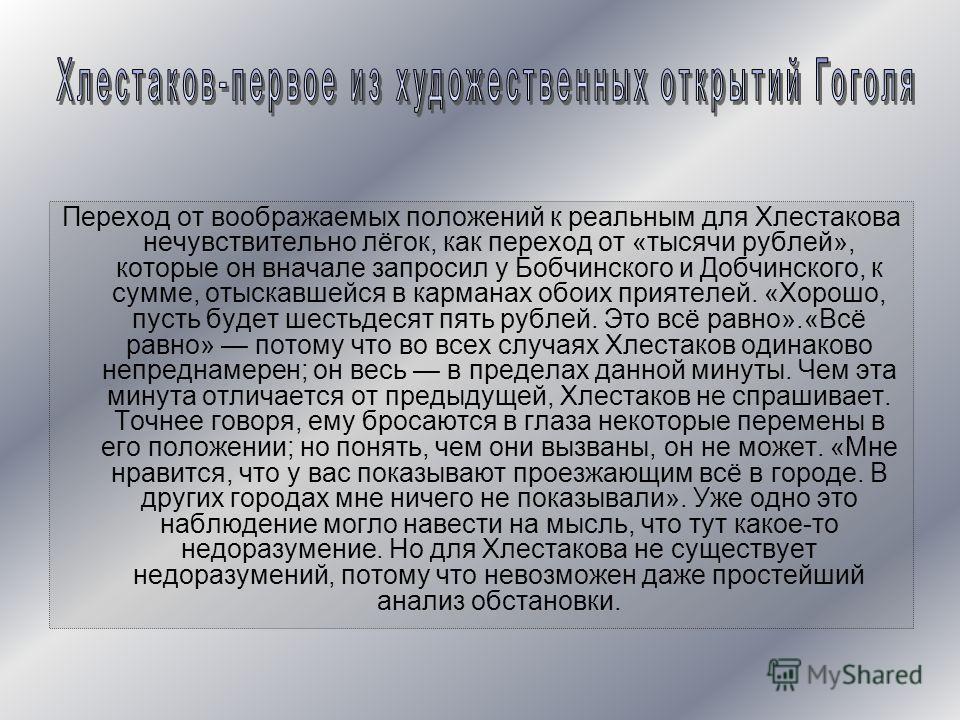 Переход от воображаемых положений к реальным для Хлестакова нечувствительно лёгок, как переход от «тысячи рублей», которые он вначале запросил у Бобчинского и Добчинского, к сумме, отыскавшейся в карманах обоих приятелей. «Хорошо, пусть будет шестьде
