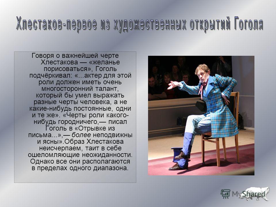 Говоря о важнейшей черте Хлестакова «желанье порисоваться», Гоголь подчёркивал: «...актер для этой роли должен иметь очень многосторонний талант, который бы умел выражать разные черты человека, а не какие-нибудь постоянные, одни и те же». «Черты роли