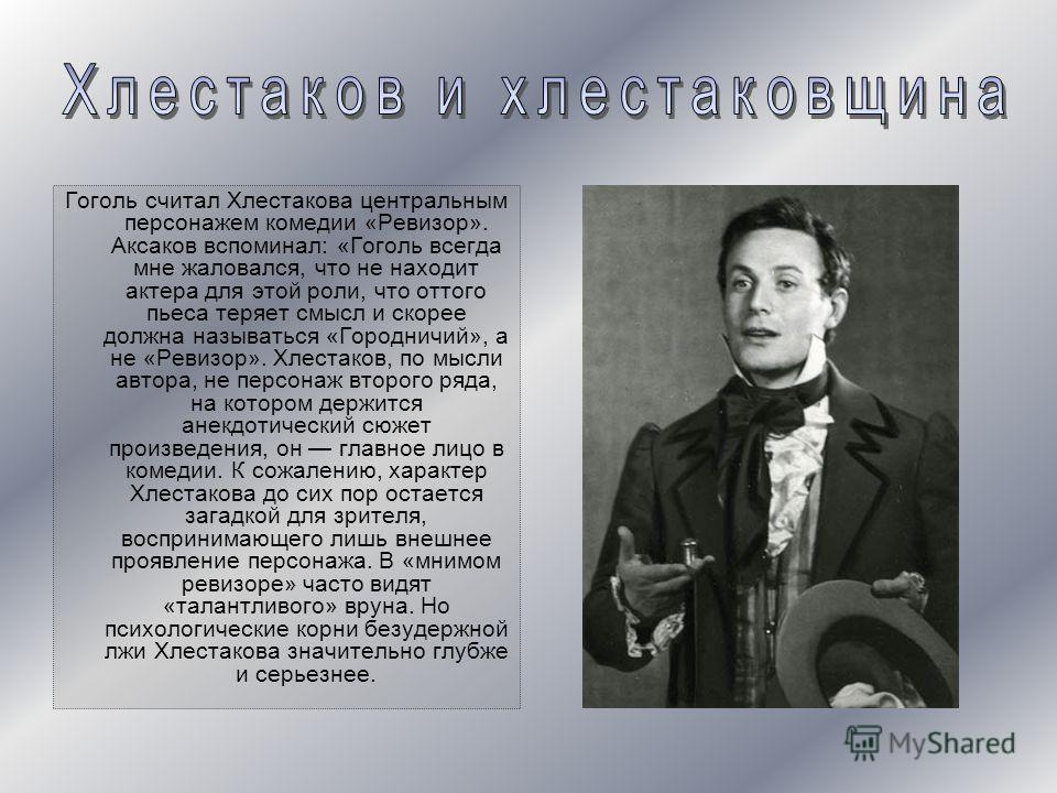Гоголь считал Хлестакова центральным персонажем комедии «Ревизор». Аксаков вспоминал: «Гоголь всегда мне жаловался, что не находит актера для этой роли, что оттого пьеса теряет смысл и скорее должна называться «Городничий», а не «Ревизор». Хлестаков,