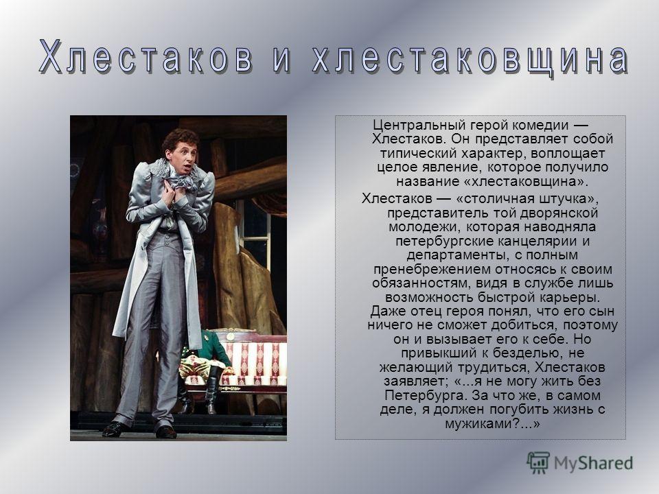 Центральный герой комедии Хлестаков. Он представляет собой типический характер, воплощает целое явление, которое получило название «хлестаковщина». Хлестаков «столичная штучка», представитель той дворянской молодежи, которая наводняла петербургские к