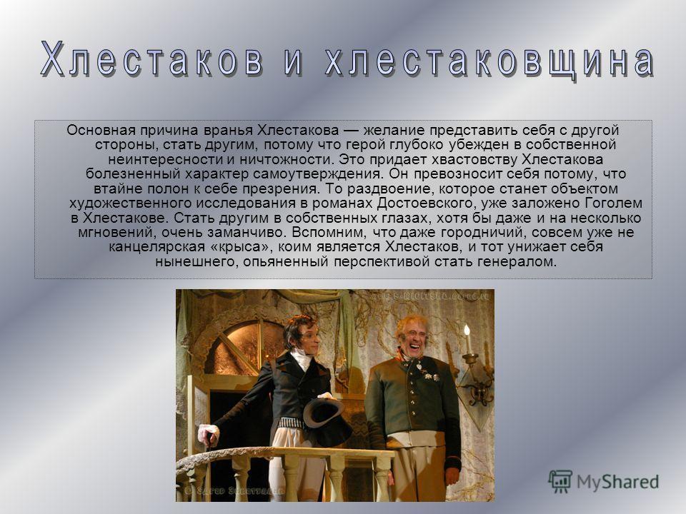 Основная причина вранья Хлестакова желание представить себя с другой стороны, стать другим, потому что герой глубоко убежден в собственной неинтересности и ничтожности. Это придает хвастовству Хлестакова болезненный характер самоутверждения. Он прево