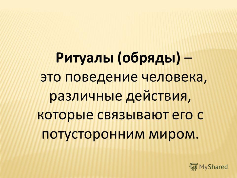 Ритуалы (обряды) – это поведение человека, различные действия, которые связывают его с потусторонним миром.