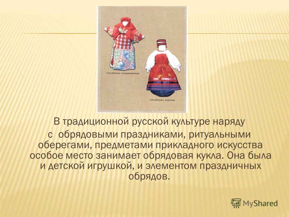 В традиционной русской культуре наряду с обрядовыми праздниками, ритуальными оберегами, предметами прикладного искусства особое место занимает обрядовая кукла. Она была и детской игрушкой, и элементом праздничных обрядов.