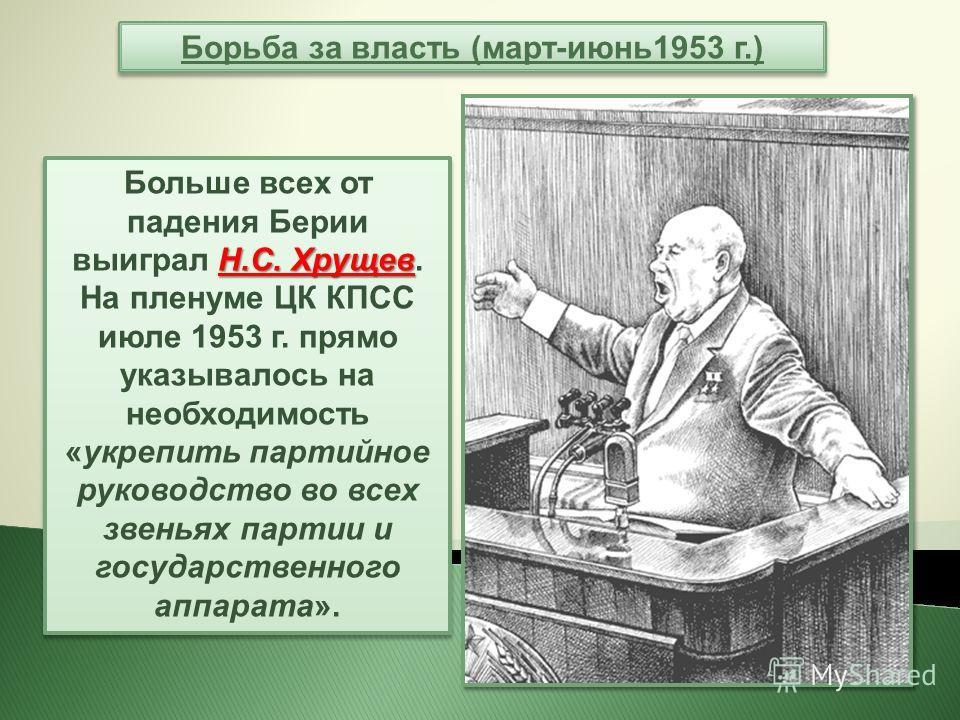 Н.С. Хрущев Больше всех от падения Берии выиграл Н.С. Хрущев. На пленуме ЦК КПСС июле 1953 г. прямо указывалось на необходимость «укрепить партийное руководство во всех звеньях партии и государственного аппарата». Борьба за власть (март-июнь 1953 г.)