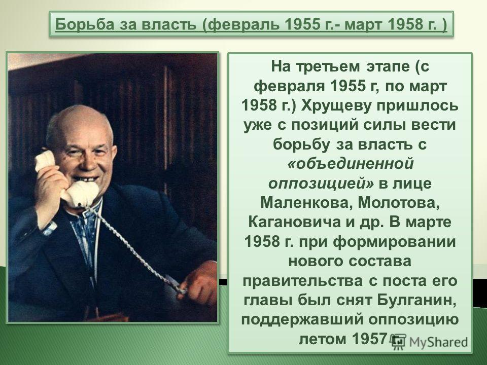 На третьем этапе (с февраля 1955 г, по март 1958 г.) Хрущеву пришлось уже с позиций силы вести борьбу за власть с «объединенной оппозицией» в лице Маленкова, Молотова, Кагановича и др. В марте 1958 г. при формировании нового состава правительства с п