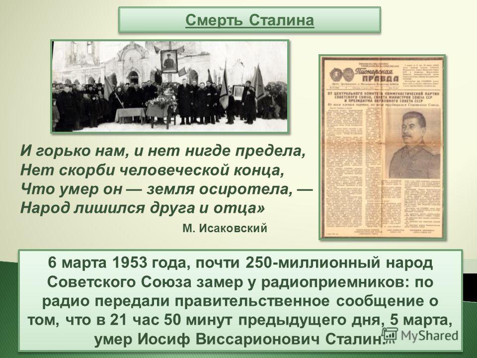 Смерть Сталина 6 марта 1953 года, почти 250-миллионный народ Советского Союза замер у радиоприемников: по радио передали правительственное сообщение о том, что в 21 час 50 минут предыдущего дня, 5 марта, умер Иосиф Виссарионович Сталин. И горько нам,