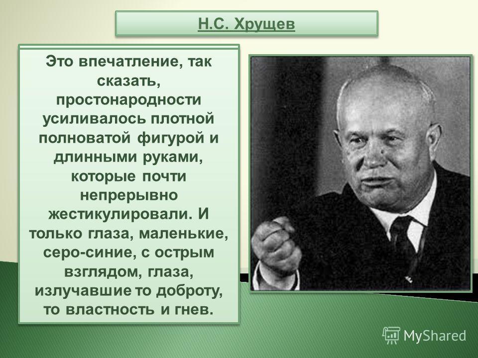 Н.С. Хрущев В ту пору ему было уже за 60 лет, но выглядел он очень крепким, подвижным и до озорства веселым. Его широкое лицо с двумя бородавками и огромный лысый череп, крупный курносый нос и сильно оттопыренные уши вполне могли принадлежать крестья