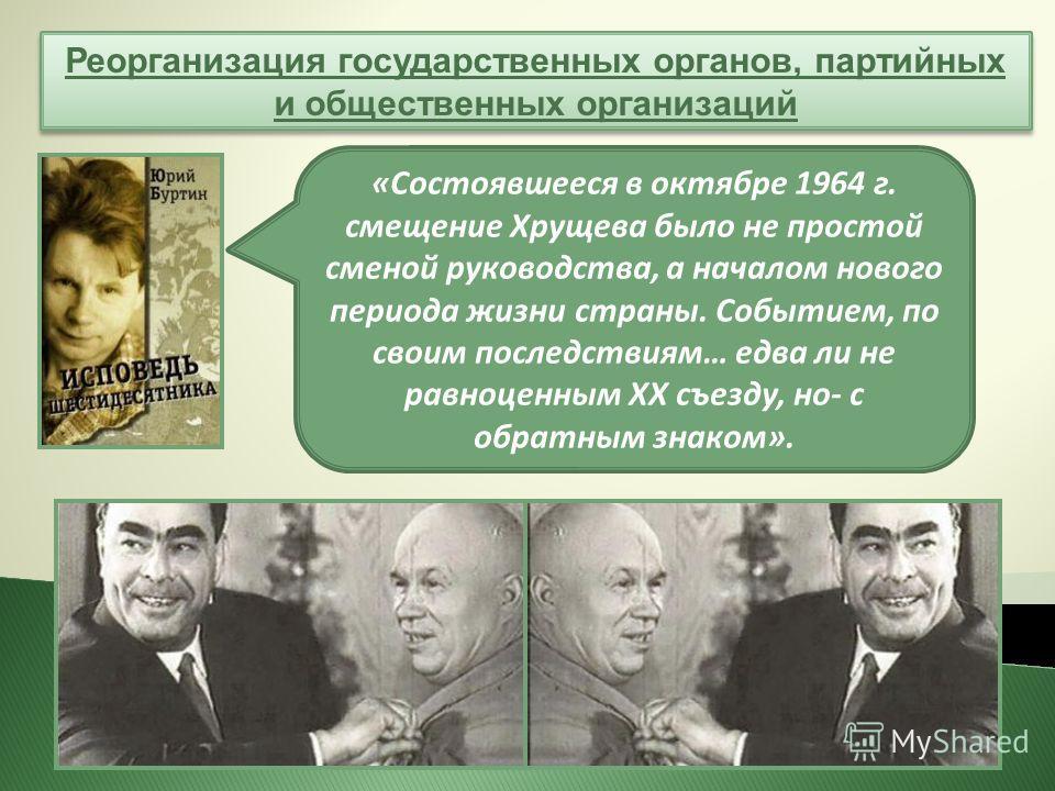 Реорганизация государственных органов, партийных и общественных организаций «Состоявшееся в октябре 1964 г. смещение Хрущева было не простой сменой руководства, а началом нового периода жизни страны. Событием, по своим последствиям… едва ли не равноц