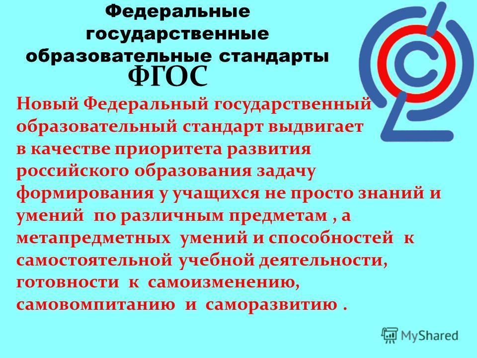 Федеральные государственные образовательные стандарты ФГОС Новый Федеральный государственный образовательный стандарт выдвигает в качестве приоритета развития российского образования задачу формирования у учащихся не просто знаний и умений по различн