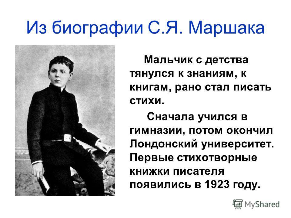 Мальчик с детства тянулся к знаниям, к книгам, рано стал писать стихи. Сначала учился в гимназии, потом окончил Лондонский университет. Первые стихотворные книжки писателя появились в 1923 году. Из биографии С.Я. Маршака