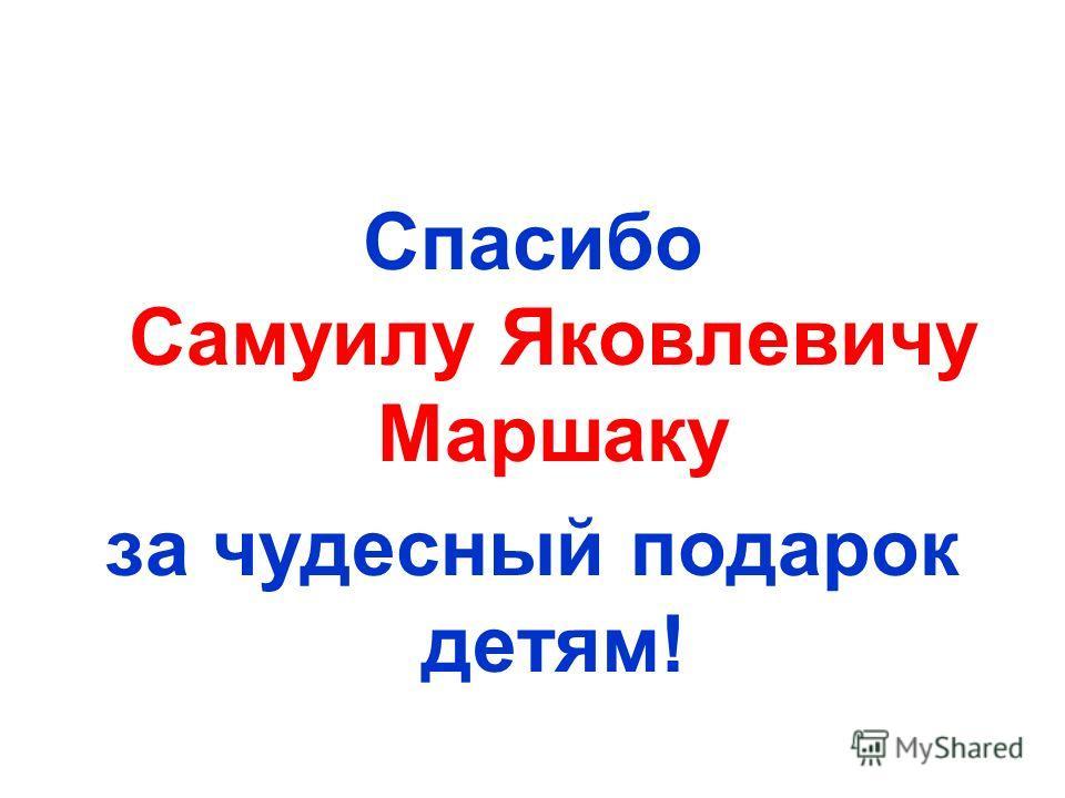 Спасибо Самуилу Яковлевичу Маршаку за чудесный подарок детям!