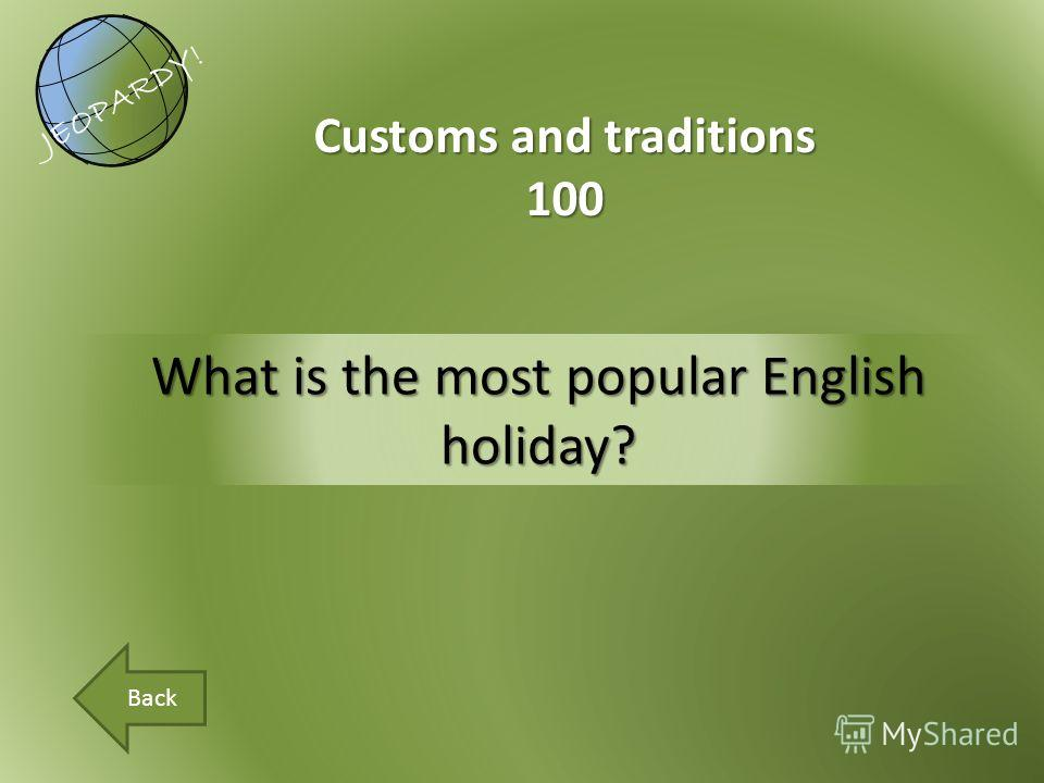 What is the most popular English holiday? Customs and traditions 100 JEOPARDY! Back