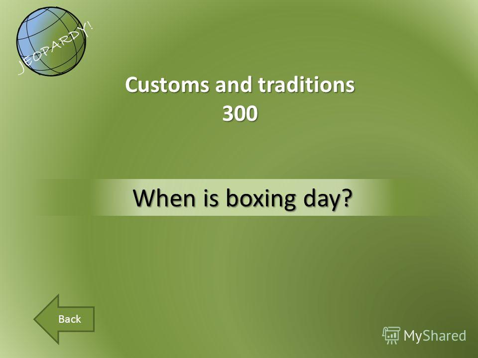 When is boxing day? Customs and traditions 300 JEOPARDY! Back