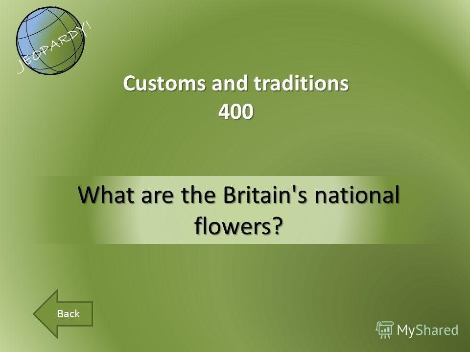 What are the Britain's national flowers? Customs and traditions 400 JEOPARDY! Back