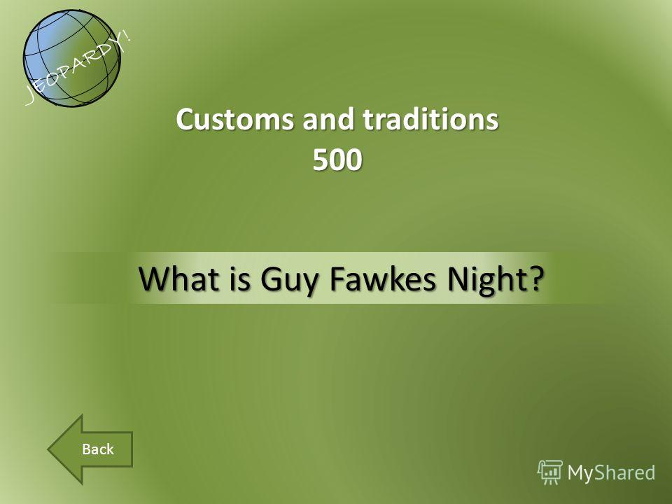 What is Guy Fawkes Night? Customs and traditions 500 JEOPARDY! Back