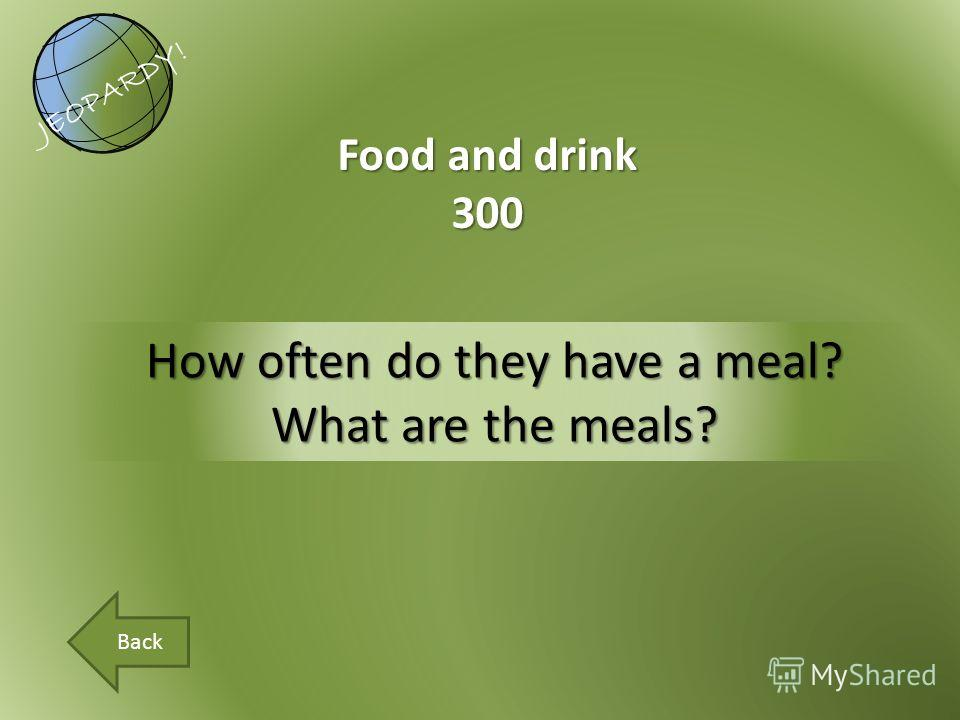How often do they have a meal? What are the meals? Food and drink 300 JEOPARDY! Back