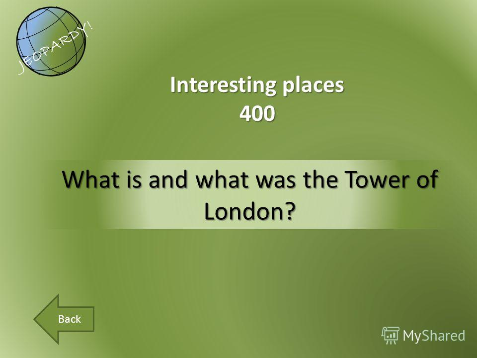 What is and what was the Tower of London? Interesting places 400 JEOPARDY! Back