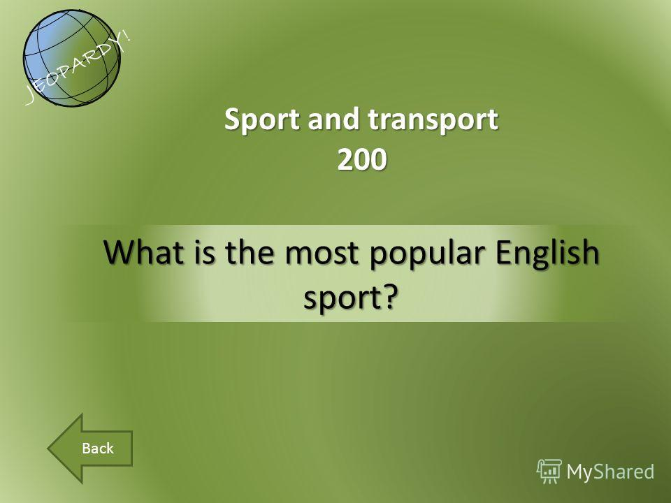 What is the most popular English sport? Sport and transport 200 JEOPARDY! Back