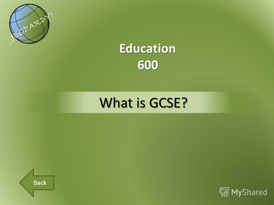 What is GCSE? Education600 JEOPARDY! Back
