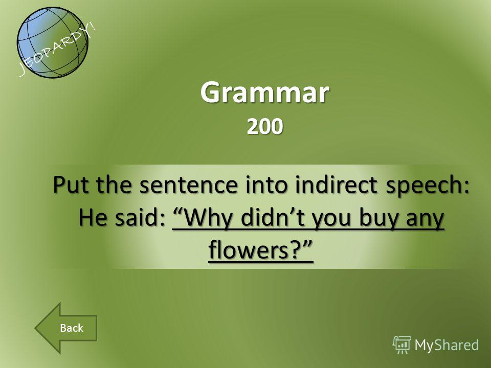 Put the sentence into indirect speech: He said: Why didnt you buy any flowers? Grammar200 JEOPARDY! Back