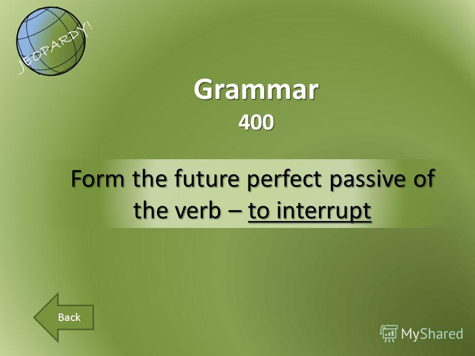Form the future perfect passive of the verb – to interrupt Grammar400 JEOPARDY! Back