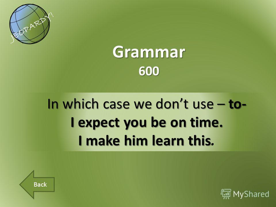 In which case we dont use – to- I expect you be on time. I make him learn this I make him learn this. Grammar600 JEOPARDY! Back