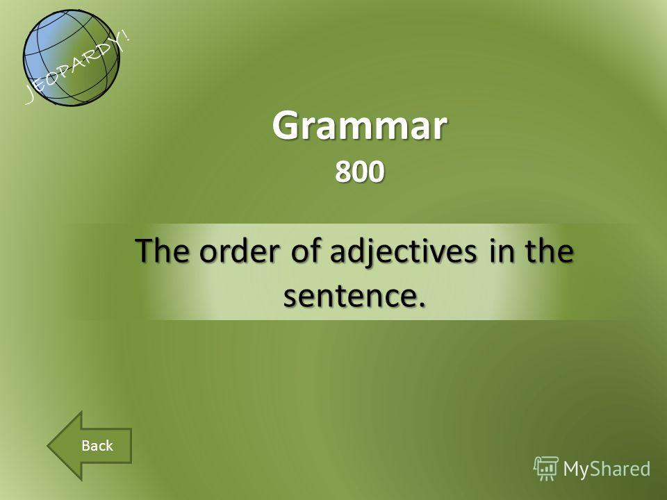 The order of adjectives in the sentence. Grammar800 JEOPARDY! Back