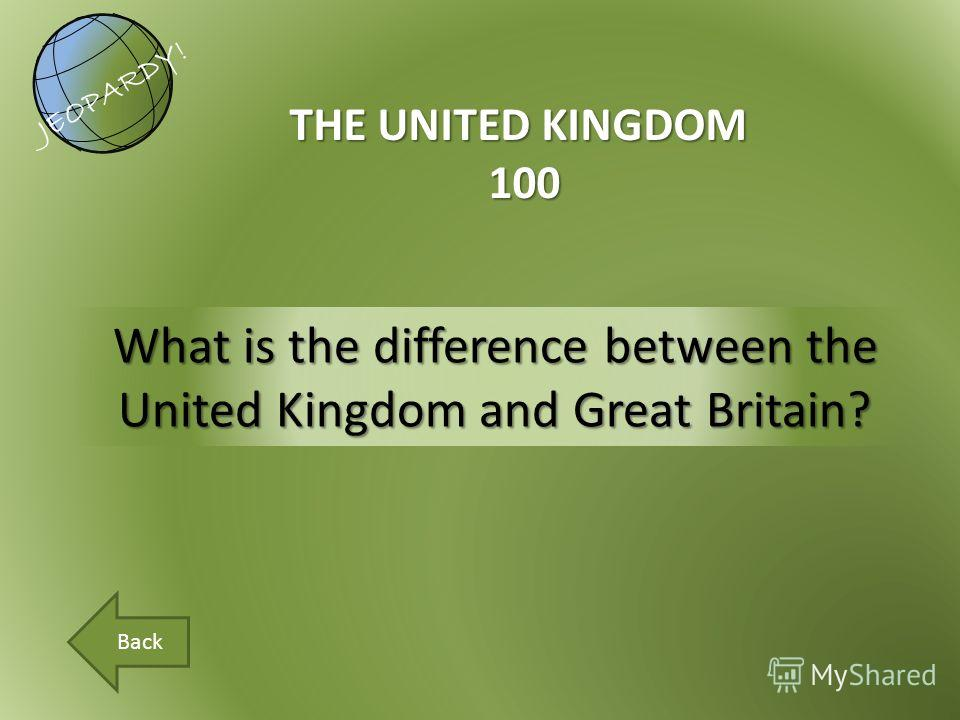What is the difference between the United Kingdom and Great Britain? THE UNITED KINGDOM 100 JEOPARDY! Back