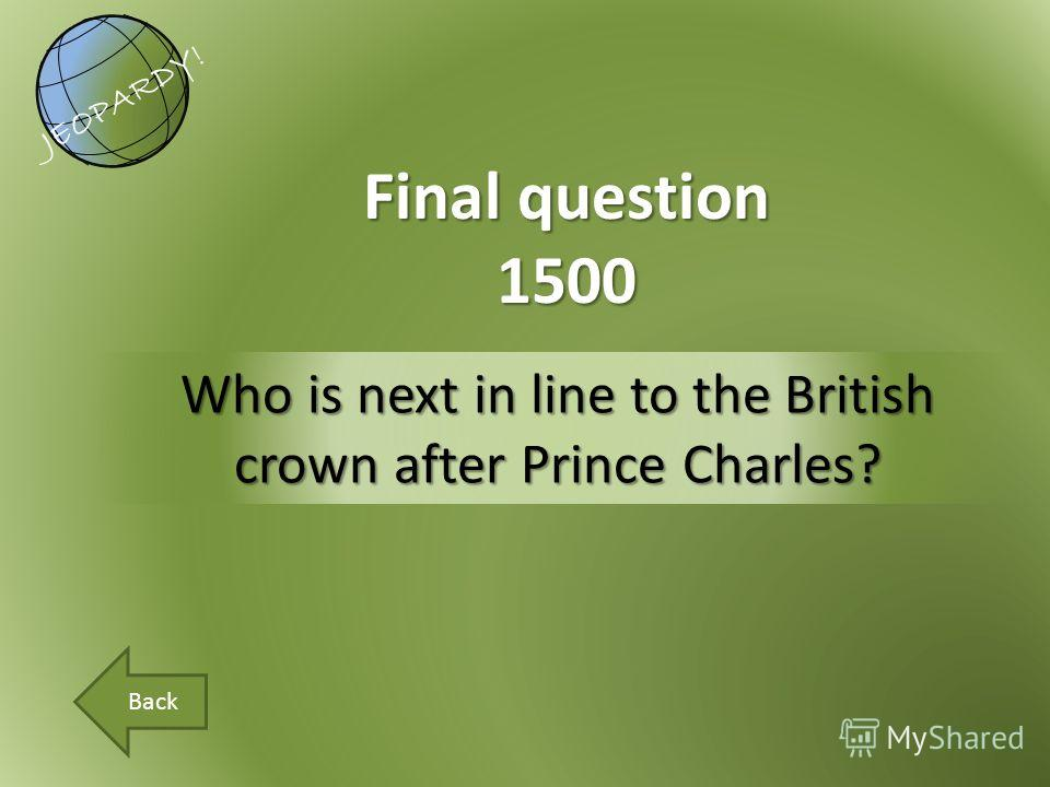 Who is next in line to the British crown after Prince Charles? Final question 1500 JEOPARDY! Back