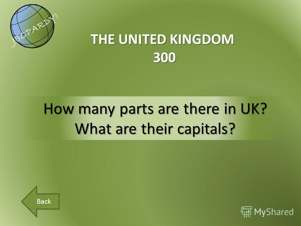 How many parts are there in UK? What are their capitals? THE UNITED KINGDOM 300 JEOPARDY! Back