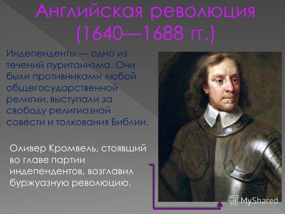Английская революция (16401688 гг.) Оливер Кромвель, стоявший во главе партии индепендентов, возглавил буржуазную революцию. Индепенденты одно из течений пуританизма. Они были противниками любой общегосударственной религии, выступали за свободу религ