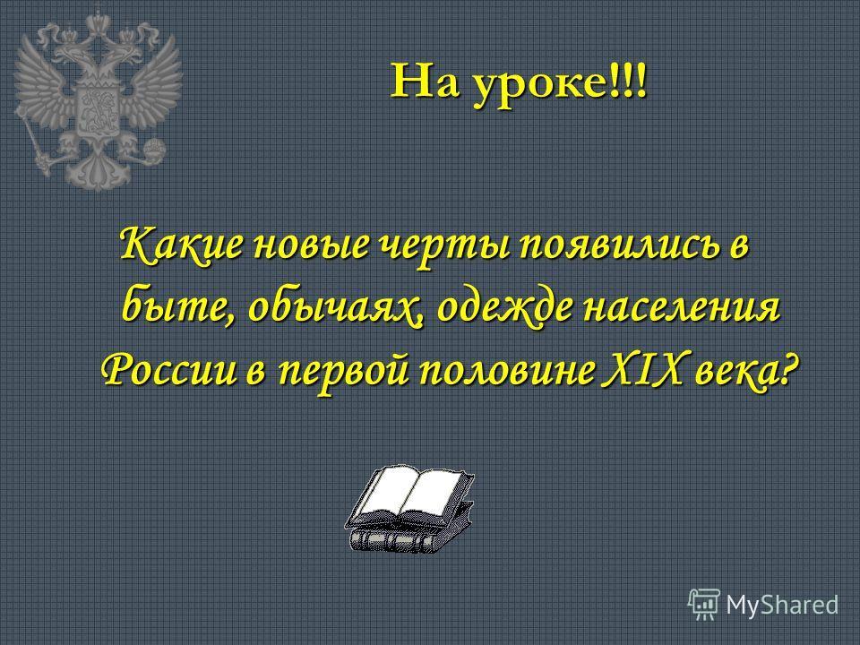 На уроке!!! Какие новые черты появились в быте, обычаях, одежде населения России в первой половине XIX века?