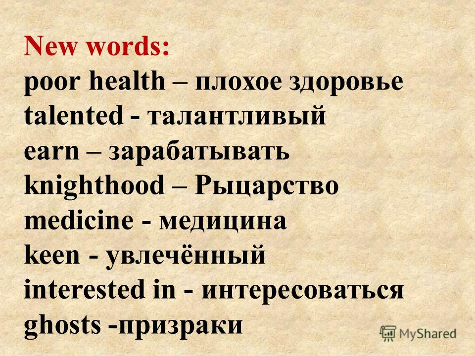 New words: poor health – плохое здоровье talented - талантливый earn – зарабатывать knighthood – Рыцарство medicine - медицина keen - увлечённый interested in - интересоваться ghosts -призраки