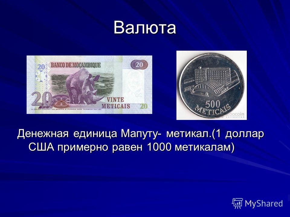 Валюта Денежная единица Мапуту- метикал.(1 доллар США примерно равен 1000 метикалам)
