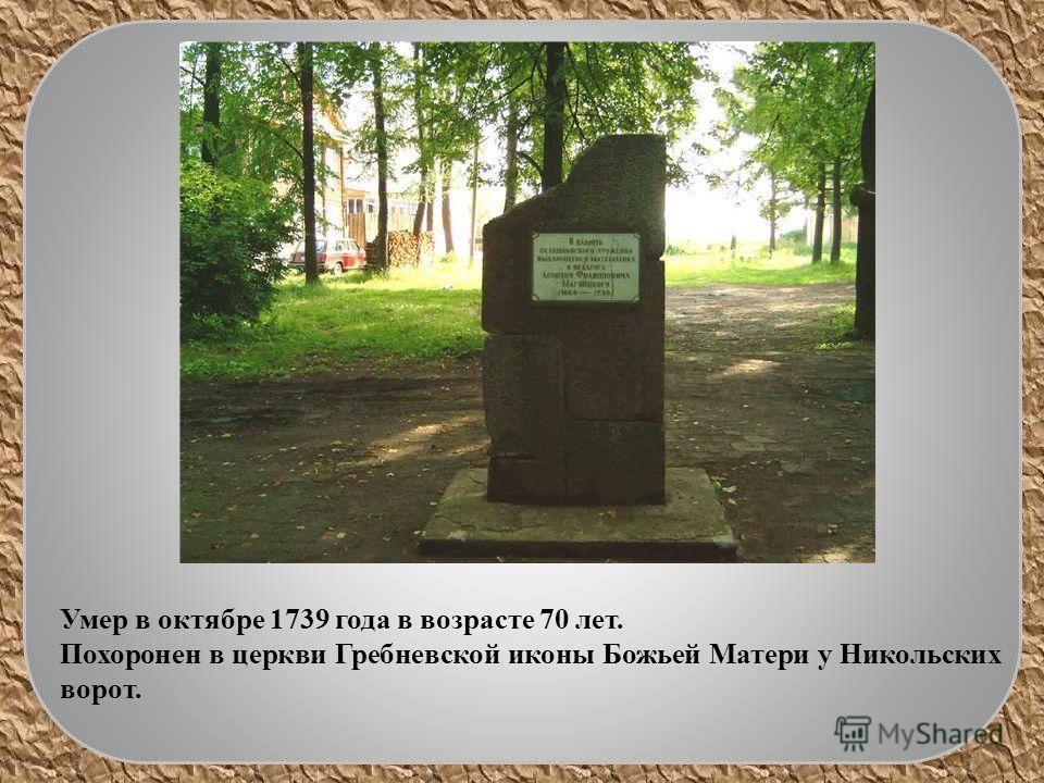 Умер в октябре 1739 года в возрасте 70 лет. Похоронен в церкви Гребневской иконы Божьей Матери у Никольских ворот.