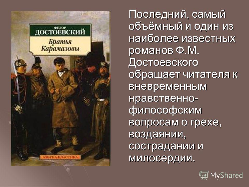 Последний, самый объёмный и один из наиболее известных романов Ф.М. Достоевского обращает читателя к вневременным нравственно- философским вопросам о грехе, воздаянии, сострадании и милосердии.